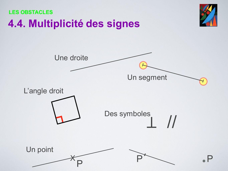 4.4. Multiplicité des signes Une droite Un segment Langle droit // Des symboles Un point X P PP LES OBSTACLES