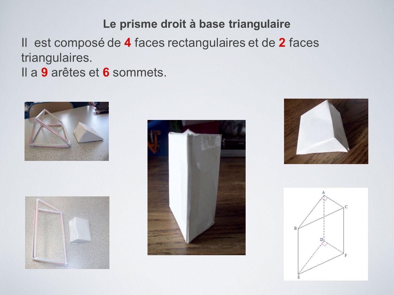 Le prisme droit à base triangulaire Il est composé de 4 faces rectangulaires et de 2 faces triangulaires. Il a 9 arêtes et 6 sommets.