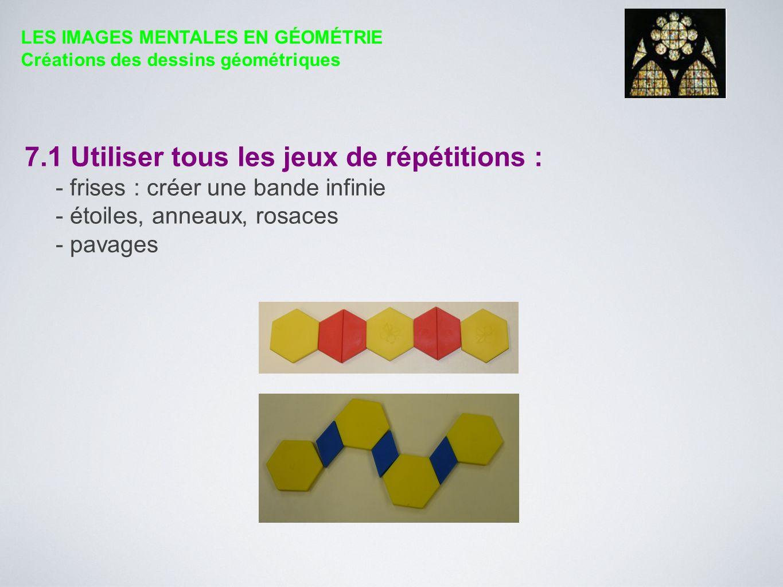 7.1 Utiliser tous les jeux de répétitions : - frises : créer une bande infinie - étoiles, anneaux, rosaces - pavages LES IMAGES MENTALES EN GÉOMÉTRIE