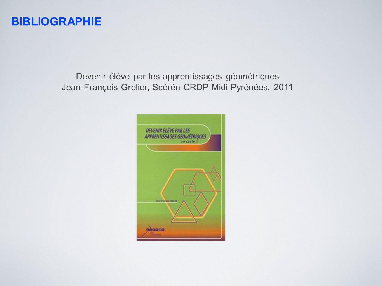 BIBLIOGRAPHIE Devenir élève par les apprentissages géométriques Jean-François Grelier, Scérén-CRDP Midi-Pyrénées, 2011