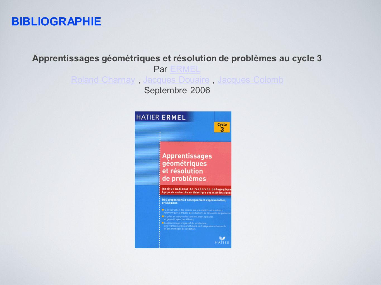 BIBLIOGRAPHIE Apprentissages géométriques et résolution de problèmes au cycle 3 Par ERMELERMEL Roland CharnayRoland Charnay, Jacques Douaire, Jacques