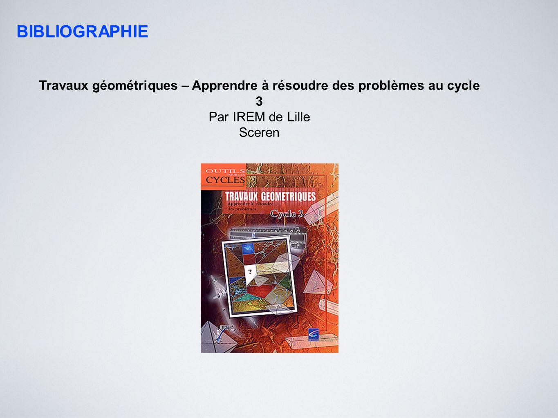 BIBLIOGRAPHIE Travaux géométriques – Apprendre à résoudre des problèmes au cycle 3 Par IREM de Lille Sceren