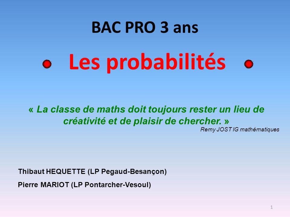 1 BAC PRO 3 ans Les probabilités Thibaut HEQUETTE (LP Pegaud-Besançon) Pierre MARIOT (LP Pontarcher-Vesoul) « La classe de maths doit toujours rester