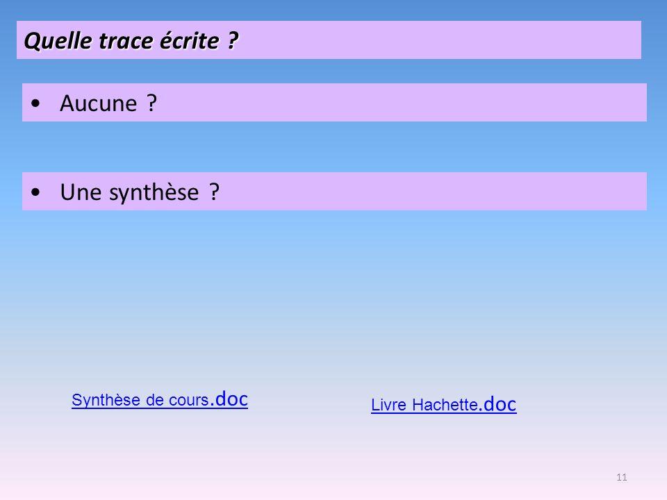 11 Quelle trace écrite ? Aucune ? Une synthèse ? Synthèse de cours.doc Livre Hachette.doc