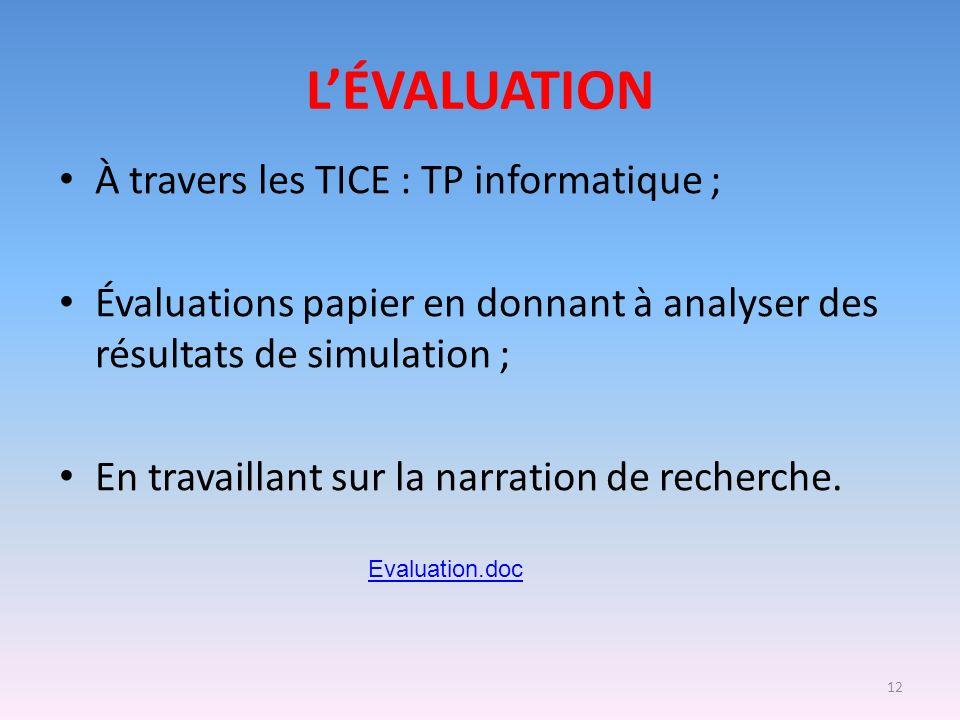 12 LÉVALUATION À travers les TICE : TP informatique ; Évaluations papier en donnant à analyser des résultats de simulation ; En travaillant sur la nar