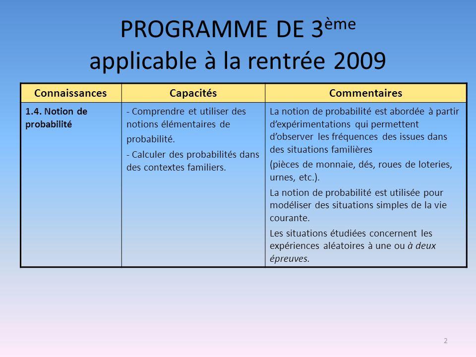 2 PROGRAMME DE 3 ème applicable à la rentrée 2009 ConnaissancesCapacitésCommentaires 1.4. Notion de probabilité - Comprendre et utiliser des notions é