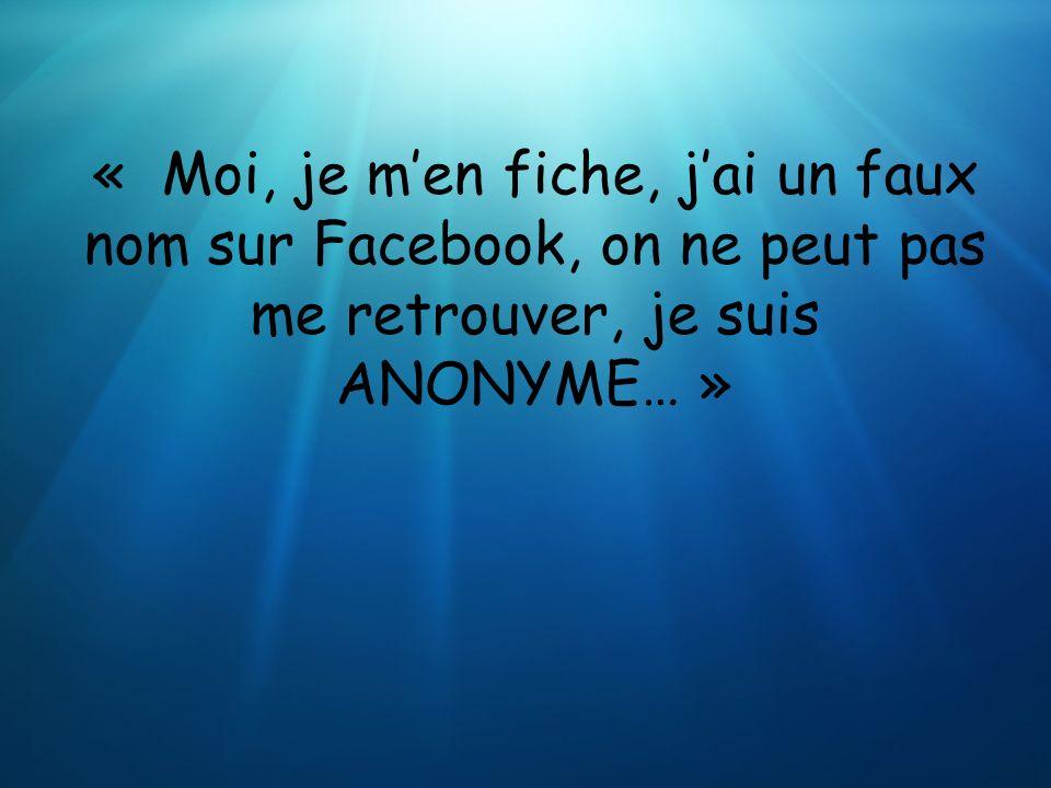 « Moi, je men fiche, jai un faux nom sur Facebook, on ne peut pas me retrouver, je suis ANONYME… »