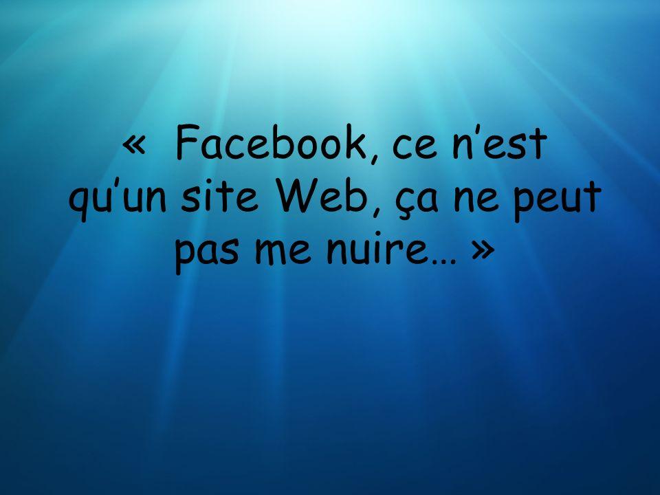 « Facebook, ce nest quun site Web, ça ne peut pas me nuire… »