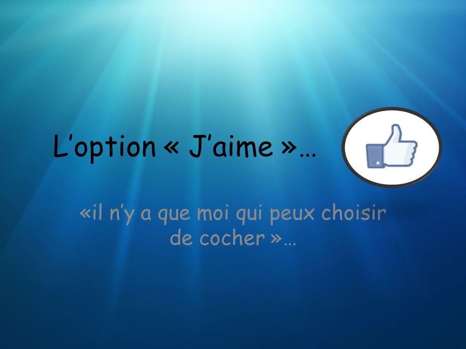 Loption « Jaime »… «il ny a que moi qui peux choisir de cocher »…
