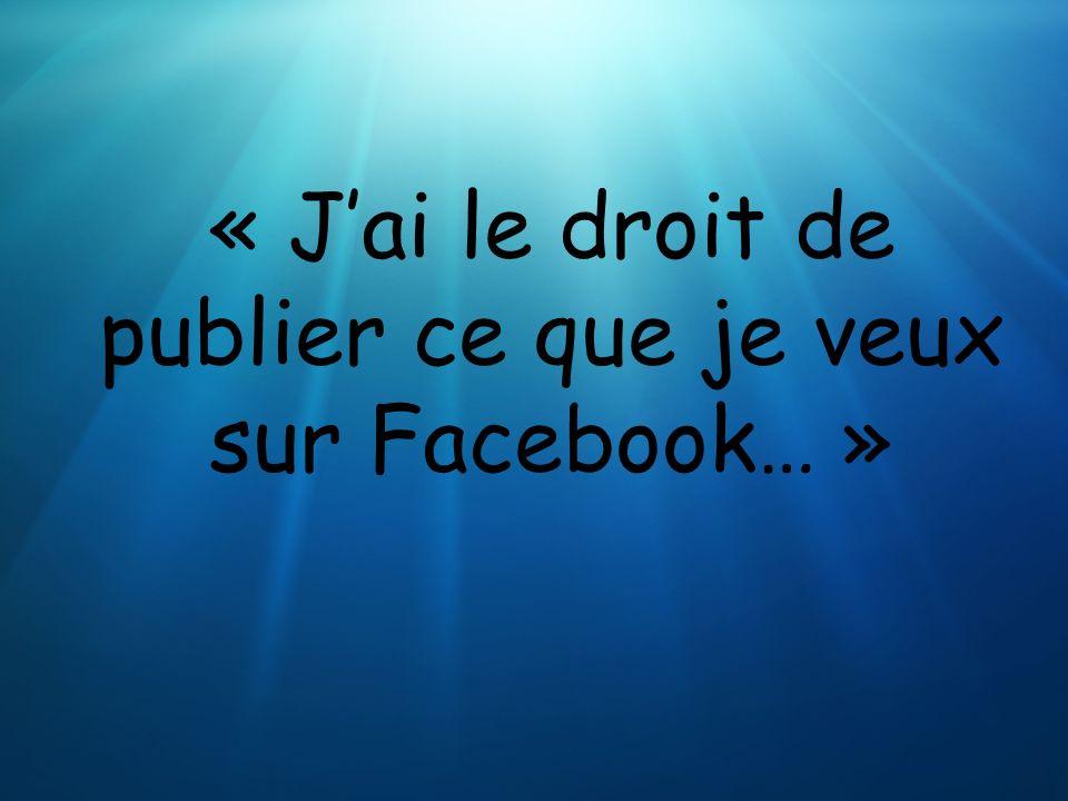 « Jai le droit de publier ce que je veux sur Facebook… »