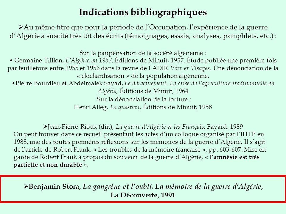 Indications bibliographiques Au même titre que pour la période de lOccupation, lexpérience de la guerre dAlgérie a suscité très tôt des écrits (témoignages, essais, analyses, pamphlets, etc.) : Benjamin Stora, La gangrène et loubli.
