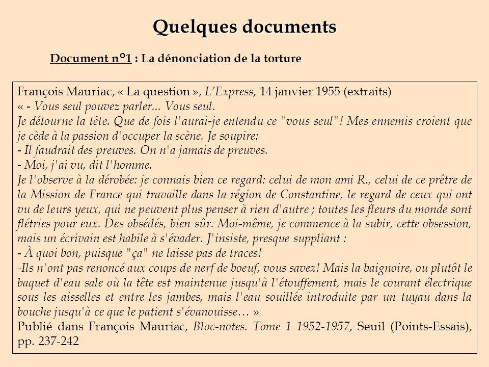 Quelques documents Document n°1 : La dénonciation de la torture François Mauriac, « La question », LExpress, 14 janvier 1955 (extraits) « - Vous seul pouvez parler...