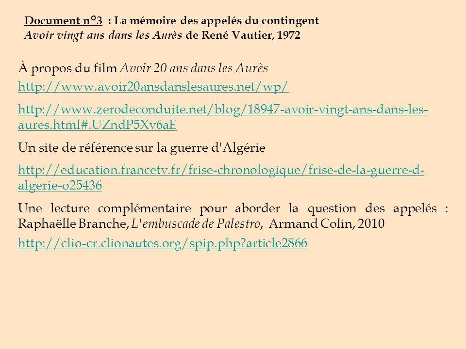 Document n°3 : La mémoire des appelés du contingent Avoir vingt ans dans les Aurès de René Vautier, 1972 À propos du film Avoir 20 ans dans les Aurès http://www.avoir20ansdanslesaures.net/wp/ http://www.zerodeconduite.net/blog/18947-avoir-vingt-ans-dans-les- aures.html#.UZndP5Xv6aE Un site de référence sur la guerre d Algérie http://education.francetv.fr/frise-chronologique/frise-de-la-guerre-d- algerie-o25436 Une lecture complémentaire pour aborder la question des appelés : Raphaëlle Branche, L embuscade de Palestro, Armand Colin, 2010 http://clio-cr.clionautes.org/spip.php?article2866
