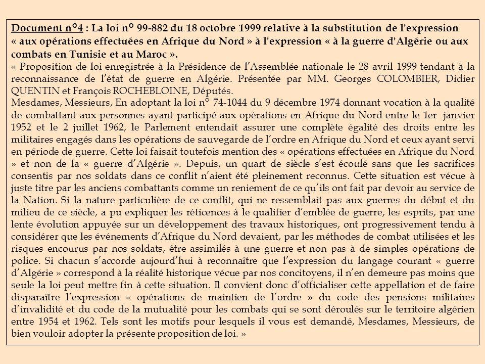 Document n°4 : La loi n° 99-882 du 18 octobre 1999 relative à la substitution de l expression « aux opérations effectuées en Afrique du Nord » à l expression « à la guerre d Algérie ou aux combats en Tunisie et au Maroc ».