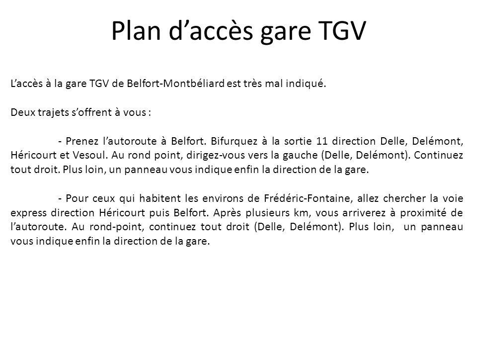 Plan daccès gare TGV Laccès à la gare TGV de Belfort-Montbéliard est très mal indiqué. Deux trajets soffrent à vous : - Prenez lautoroute à Belfort. B