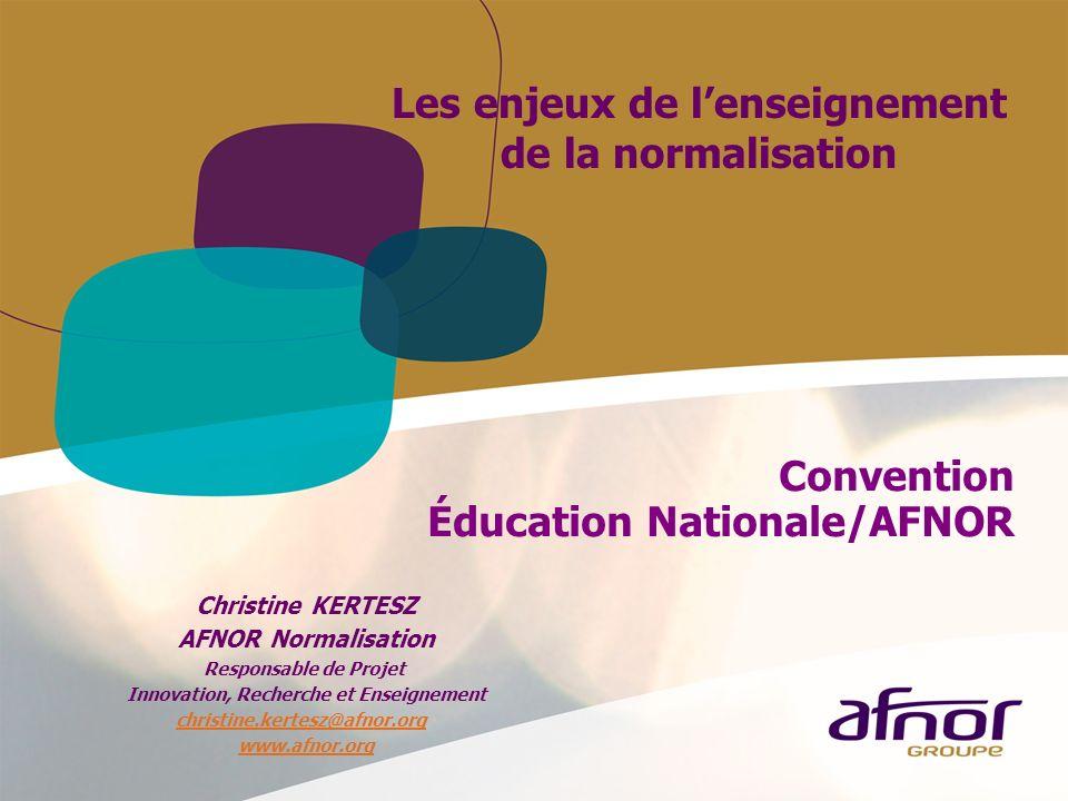 Convention Éducation Nationale/AFNOR Les enjeux de lenseignement de la normalisation Christine KERTESZ AFNOR Normalisation Responsable de Projet Innov