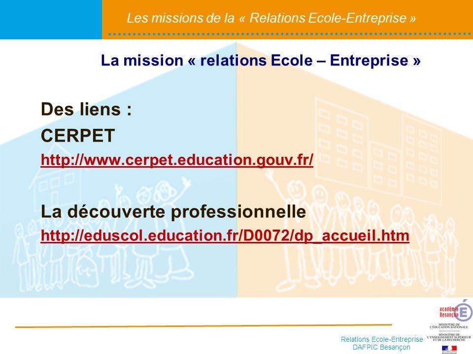 Relations Ecole-Entreprise DAFPIC Besançon Les missions de la « Relations Ecole-Entreprise » Des liens : CERPET http://www.cerpet.education.gouv.fr/ L