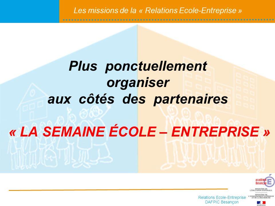 Relations Ecole-Entreprise DAFPIC Besançon Les missions de la « Relations Ecole-Entreprise » Plus ponctuellement organiser aux côtés des partenaires « LA SEMAINE ÉCOLE – ENTREPRISE »