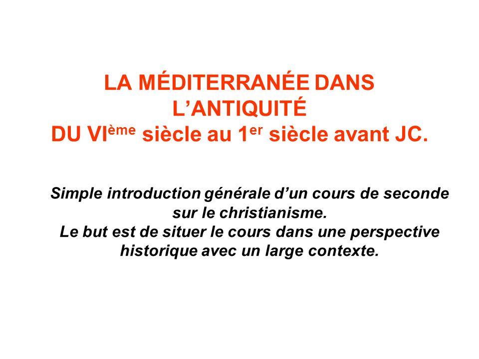 LA MÉDITERRANÉE DANS LANTIQUITÉ DU VI ème siècle au 1 er siècle avant JC. Simple introduction générale dun cours de seconde sur le christianisme. Le b