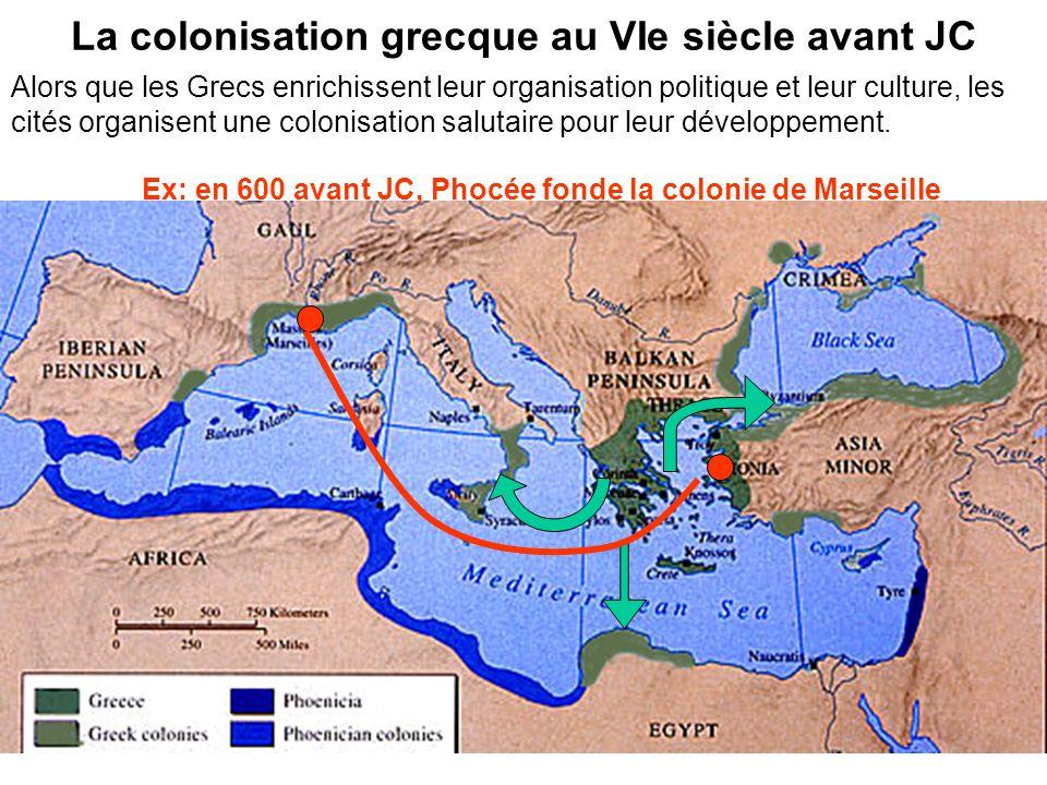 La colonisation grecque au VIe siècle avant JC Ex: en 600 avant JC, Phocée fonde la colonie de Marseille Alors que les Grecs enrichissent leur organis