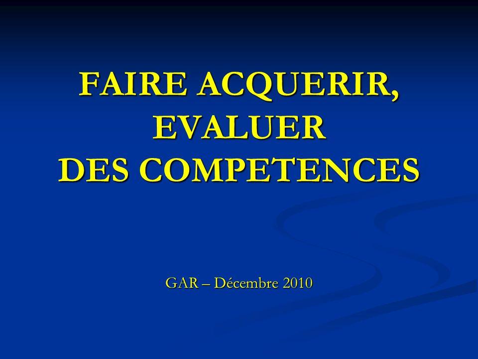 FAIRE ACQUERIR, EVALUER DES COMPETENCES GAR – Décembre 2010