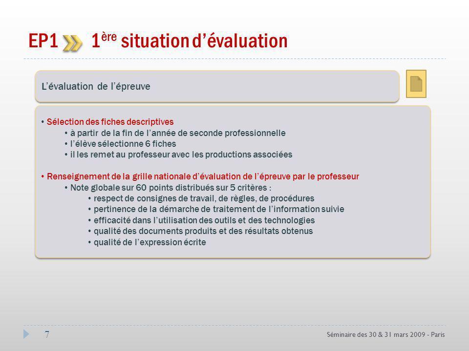 7 Séminaire des 30 & 31 mars 2009 - Paris EP1 1 ère situation dévaluation Coef 3 Lévaluation de lépreuve Sélection des fiches descriptives à partir de la fin de lannée de seconde professionnelle lélève sélectionne 6 fiches il les remet au professeur avec les productions associées Renseignement de la grille nationale dévaluation de lépreuve par le professeur Note globale sur 60 points distribués sur 5 critères : respect de consignes de travail, de règles, de procédures pertinence de la démarche de traitement de linformation suivie efficacité dans lutilisation des outils et des technologies qualité des documents produits et des résultats obtenus qualité de lexpression écrite Sélection des fiches descriptives à partir de la fin de lannée de seconde professionnelle lélève sélectionne 6 fiches il les remet au professeur avec les productions associées Renseignement de la grille nationale dévaluation de lépreuve par le professeur Note globale sur 60 points distribués sur 5 critères : respect de consignes de travail, de règles, de procédures pertinence de la démarche de traitement de linformation suivie efficacité dans lutilisation des outils et des technologies qualité des documents produits et des résultats obtenus qualité de lexpression écrite