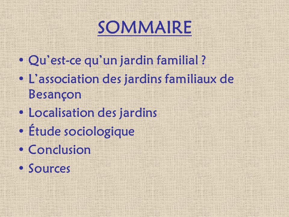 SOMMAIRE Quest-ce quun jardin familial ? Lassociation des jardins familiaux de Besançon Localisation des jardins Étude sociologique Conclusion Sources