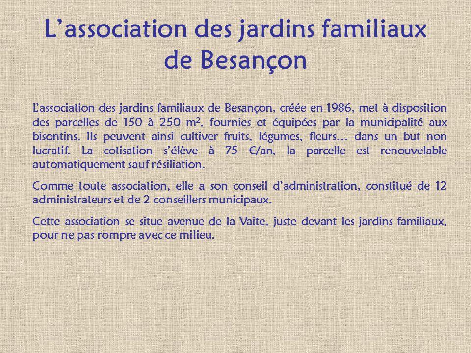 Lassociation des jardins familiaux de Besançon Lassociation des jardins familiaux de Besançon, créée en 1986, met à disposition des parcelles de 150 à
