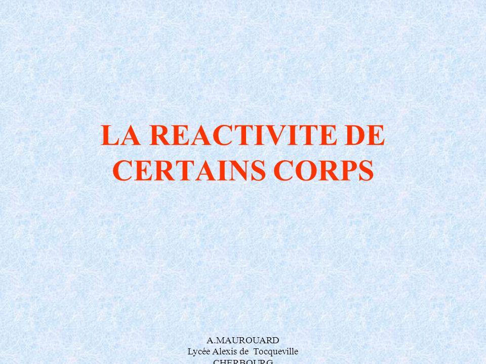 A.MAUROUARD Lycée Alexis de Tocqueville CHERBOURG LA REACTIVITE DE CERTAINS CORPS