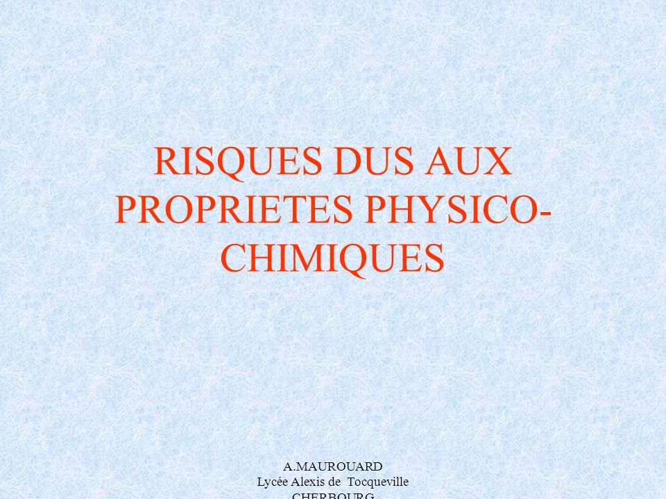 A.MAUROUARD Lycée Alexis de Tocqueville CHERBOURG RISQUES DUS AUX PROPRIETES PHYSICO- CHIMIQUES