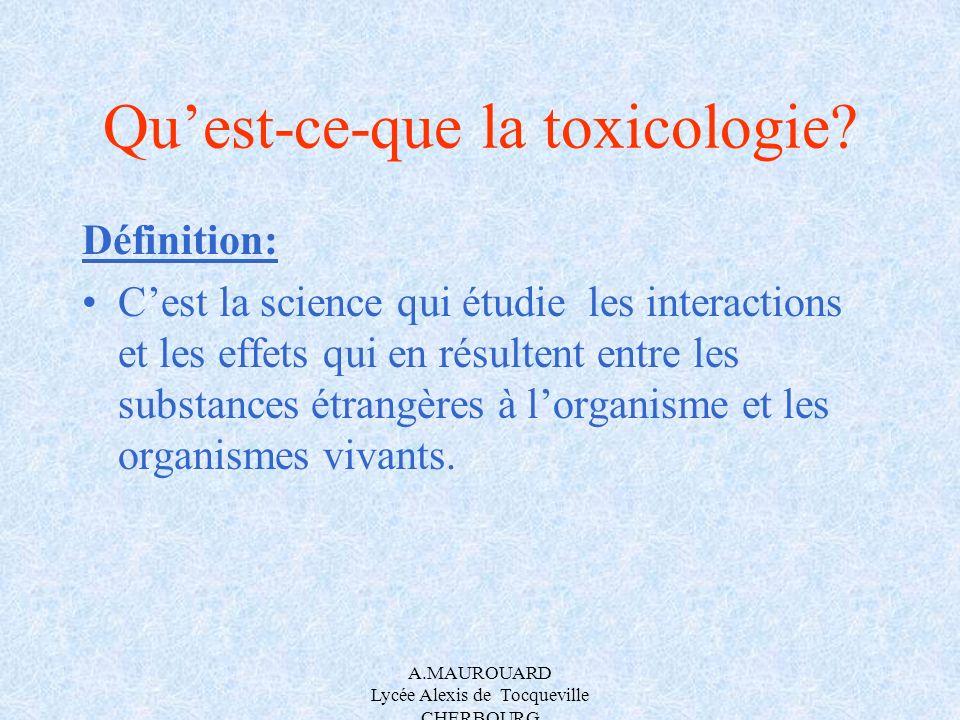 A.MAUROUARD Lycée Alexis de Tocqueville CHERBOURG Quest-ce-que la toxicologie? Définition: Cest la science qui étudie les interactions et les effets q