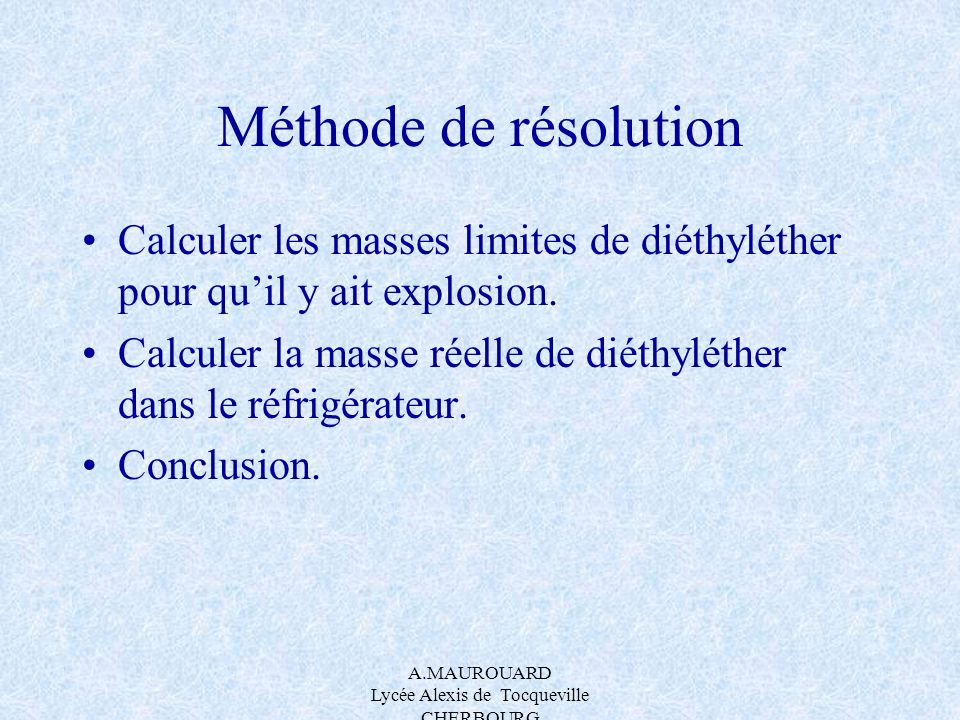 A.MAUROUARD Lycée Alexis de Tocqueville CHERBOURG Méthode de résolution Calculer les masses limites de diéthyléther pour quil y ait explosion. Calcule