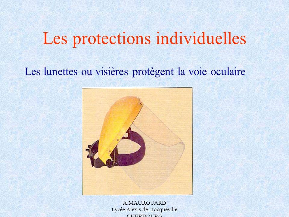 A.MAUROUARD Lycée Alexis de Tocqueville CHERBOURG Les protections individuelles Les lunettes ou visières protègent la voie oculaire