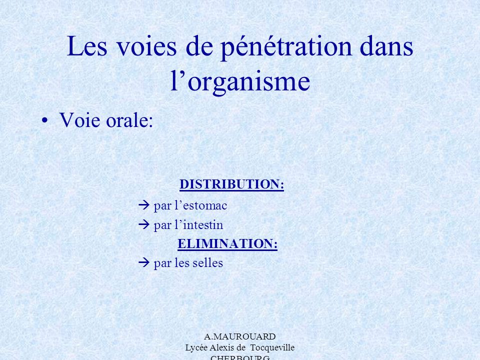 A.MAUROUARD Lycée Alexis de Tocqueville CHERBOURG Les voies de pénétration dans lorganisme Voie orale: DISTRIBUTION: par lestomac par lintestin ELIMIN