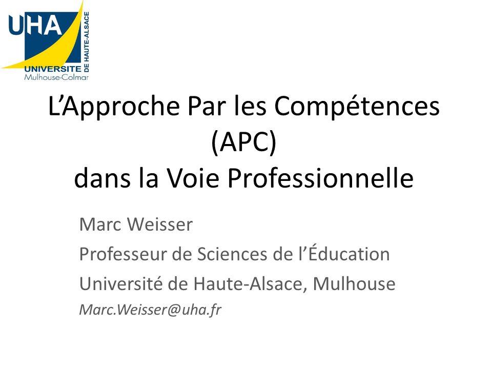 LApproche Par les Compétences (APC) dans la Voie Professionnelle Marc Weisser Professeur de Sciences de lÉducation Université de Haute-Alsace, Mulhous