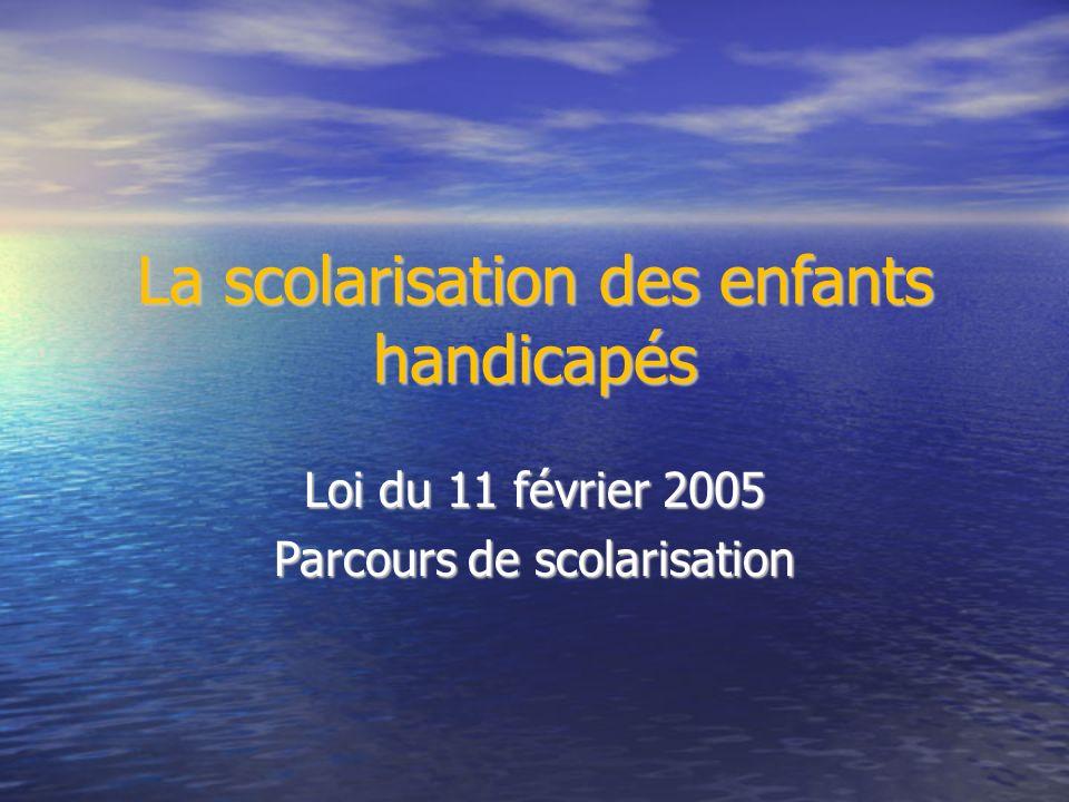 La scolarisation des enfants handicapés Loi du 11 février 2005 Parcours de scolarisation