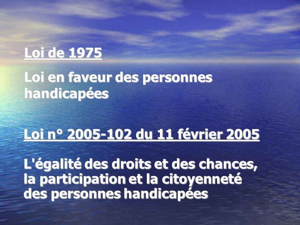 Loi n° 2005-102 du 11 février 2005 L'égalité des droits et des chances, la participation et la citoyenneté des personnes handicapées Loi de 1975 Loi e