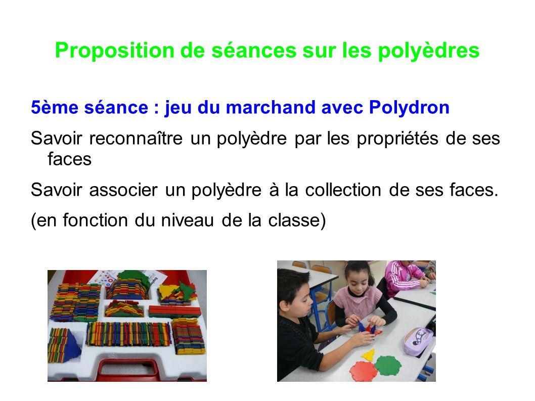 Proposition de séances sur les polyèdres 5ème séance : jeu du marchand avec Polydron Savoir reconnaître un polyèdre par les propriétés de ses faces Sa