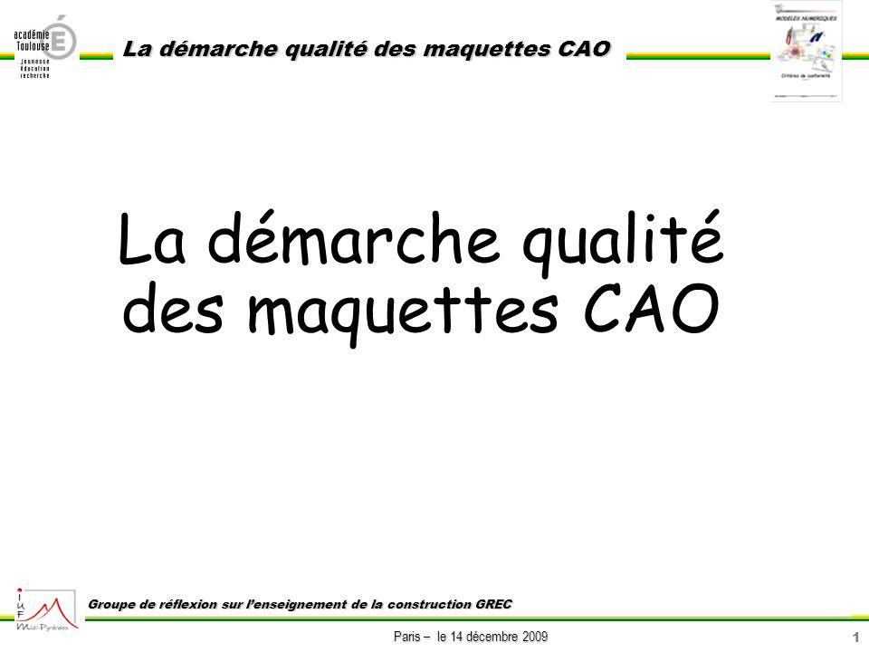 12 Paris – le 14 décembre 2009 La démarche qualité des maquettes CAO Groupe de réflexion sur lenseignement de la construction GREC Afin de réaliser les opérations de maintenance sur le système réel, je souhaite en tant quenseignant de construction que lélève : ce que va faire lélève .