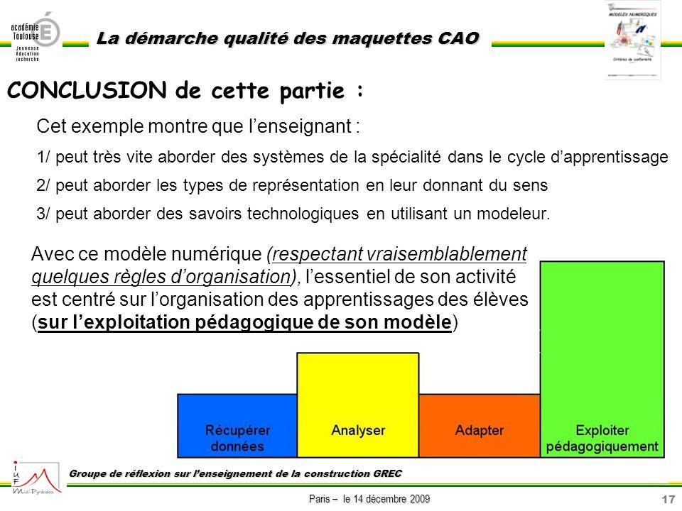 17 Paris – le 14 décembre 2009 La démarche qualité des maquettes CAO Groupe de réflexion sur lenseignement de la construction GREC CONCLUSION de cette