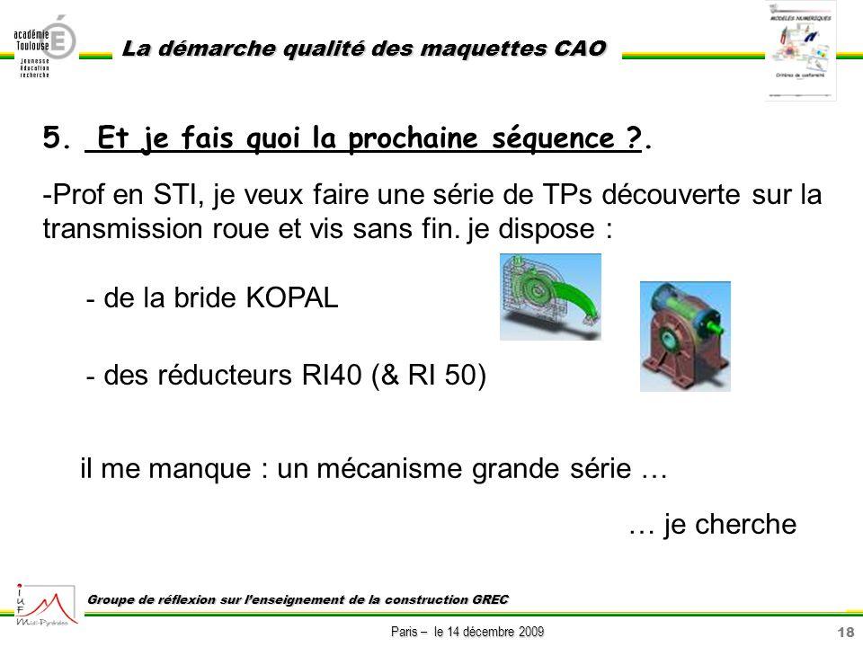 18 Paris – le 14 décembre 2009 La démarche qualité des maquettes CAO Groupe de réflexion sur lenseignement de la construction GREC 5. Et je fais quoi