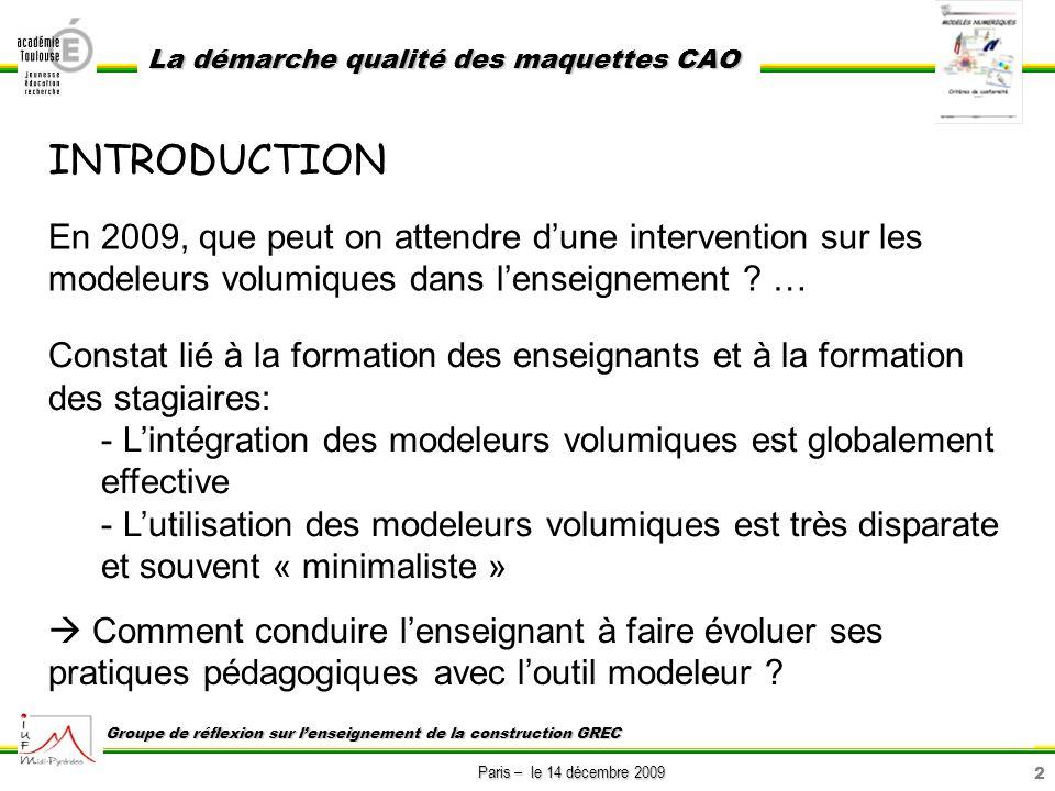3 Paris – le 14 décembre 2009 La démarche qualité des maquettes CAO Groupe de réflexion sur lenseignement de la construction GREC INTRODUCTION (suite) Objectif : En partant des compétences nouvelles et de démarches dapprentissages innovantes, présenter l organisation des modèles numériques minimale qui nous semble nécessaire en vue d une exploitation pertinente avec des élèves : entrants : 1ère Bac Pro, confirmés : 1ère STI, experts : T-STI … Exemple :