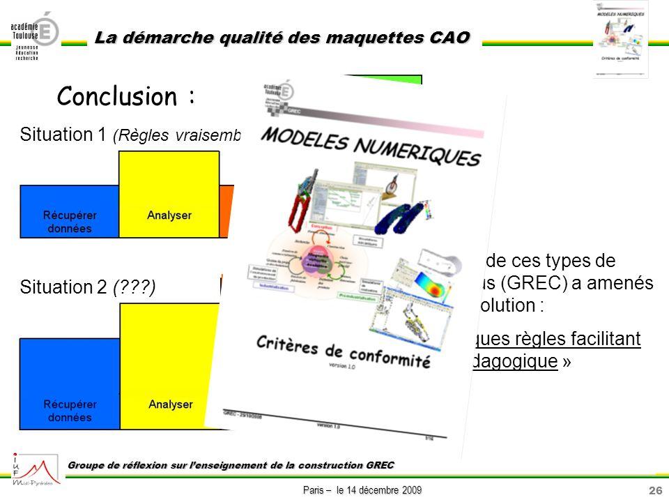26 Paris – le 14 décembre 2009 La démarche qualité des maquettes CAO Groupe de réflexion sur lenseignement de la construction GREC Conclusion : Situat