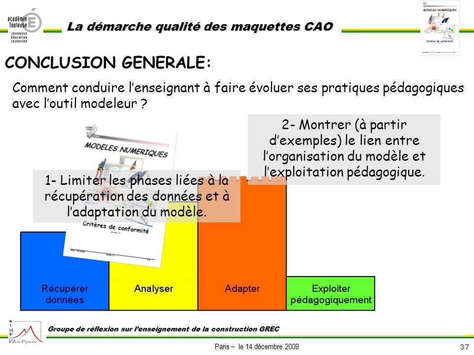 37 Paris – le 14 décembre 2009 La démarche qualité des maquettes CAO Groupe de réflexion sur lenseignement de la construction GREC CONCLUSION GENERALE