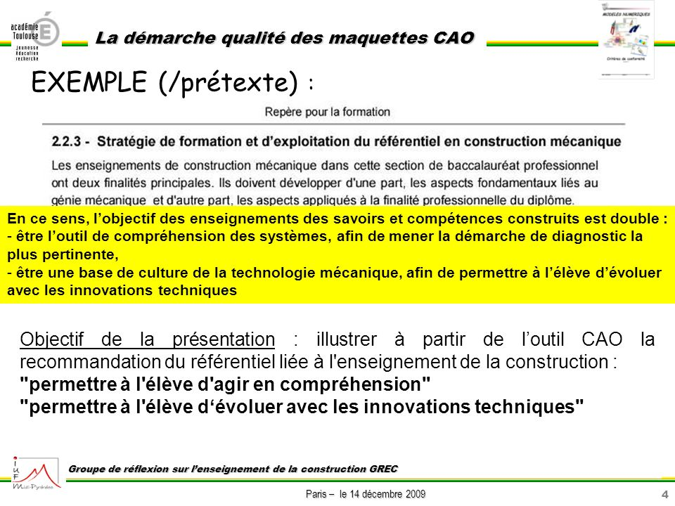 4 Paris – le 14 décembre 2009 La démarche qualité des maquettes CAO Groupe de réflexion sur lenseignement de la construction GREC EXEMPLE (/prétexte)