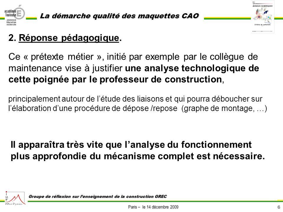 6 Paris – le 14 décembre 2009 La démarche qualité des maquettes CAO Groupe de réflexion sur lenseignement de la construction GREC 2. Réponse pédagogiq