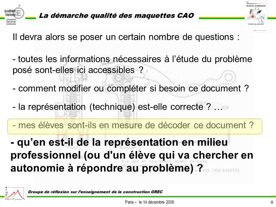 8 Paris – le 14 décembre 2009 La démarche qualité des maquettes CAO Groupe de réflexion sur lenseignement de la construction GREC Il devra alors se po