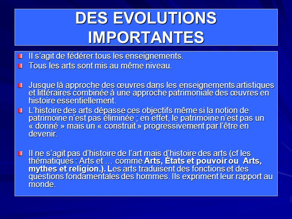 DES EVOLUTIONS IMPORTANTES Il sagit de fédérer tous les enseignements. Tous les arts sont mis au même niveau. Jusque là approche des œuvres dans les e