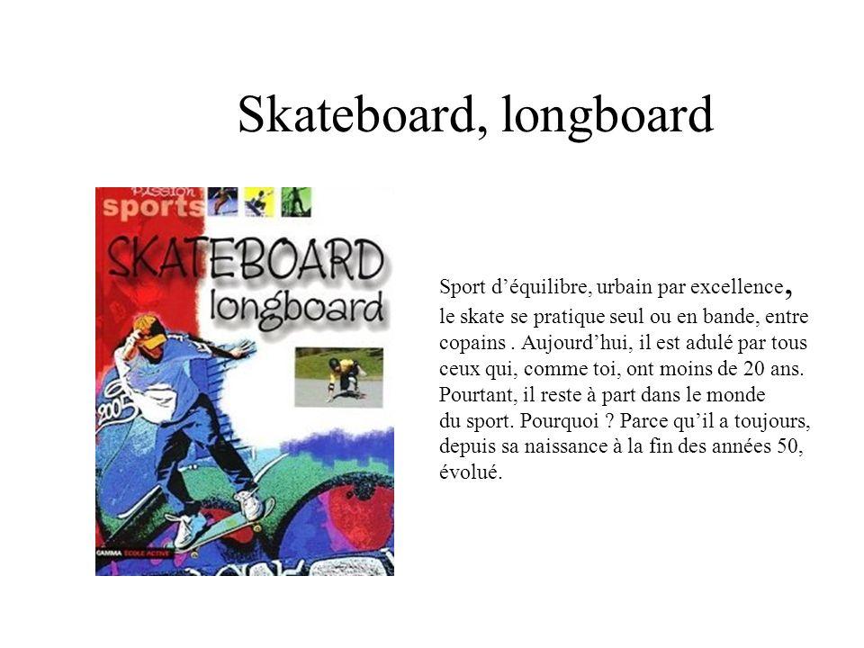 Skateboard, longboard Sport déquilibre, urbain par excellence, le skate se pratique seul ou en bande, entre copains. Aujourdhui, il est adulé par tous
