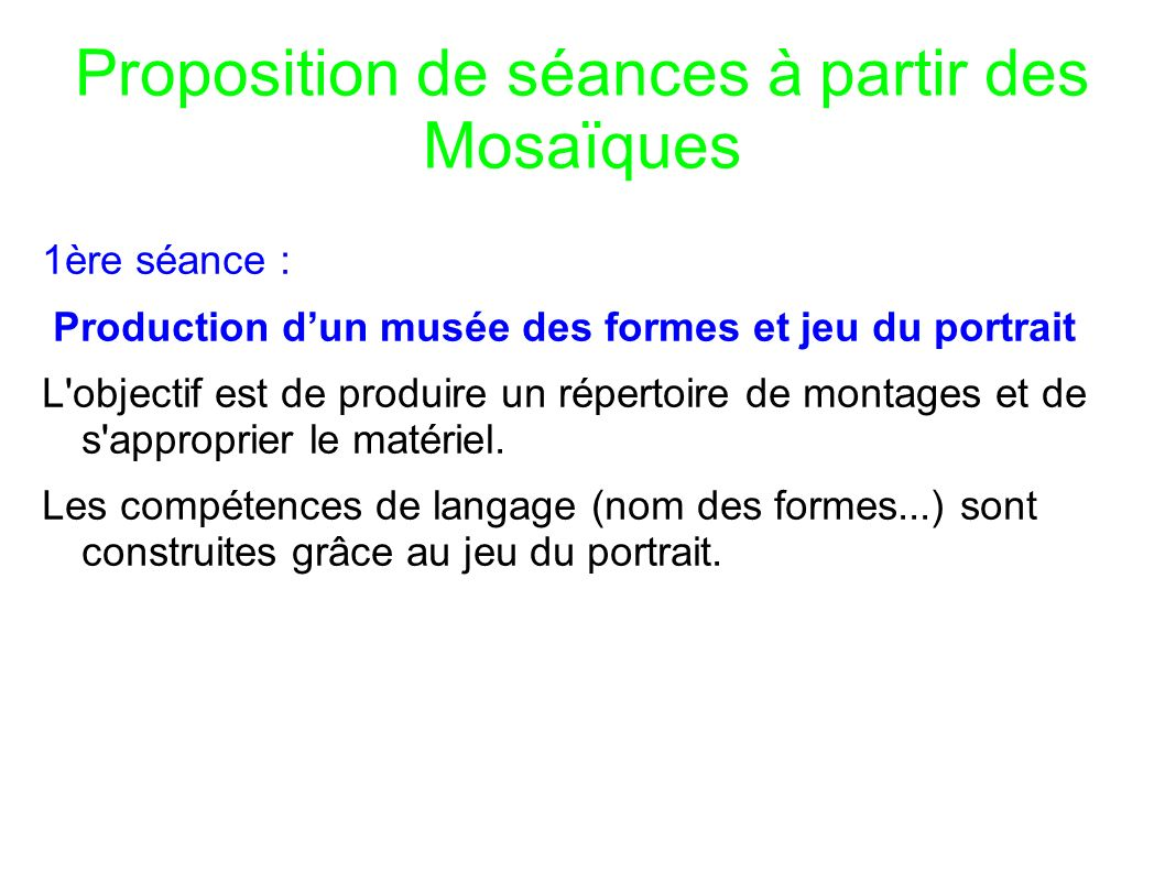 Proposition de séances à partir des Mosaïques 1ère séance : Production dun musée des formes et jeu du portrait L objectif est de produire un répertoire de montages et de s approprier le matériel.